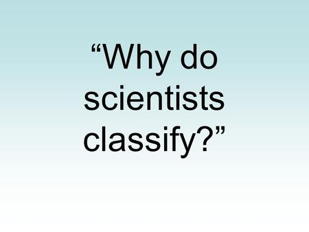 """Why do scientists classify?"". Imagine that you live in a tropical rain forest and are responsible for getting your own food, shelter, and clothing from."