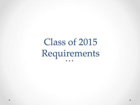 Class of 2015 Requirements. Promotion to the 12 th grade In order to be placed in a Senior Homeroom next year, Fall 2014, students must have earned the.