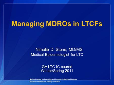 Managing MDROs in LTCFs National Center for Emerging and Zoonotic Infectious Diseases Division of Healthcare Quality Promotion Nimalie D. Stone, MD/MS.