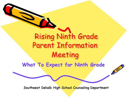 Rising Ninth Grade Parent Information Meeting Rising Ninth Grade Parent Information Meeting What To Expect for Ninth Grade Southwest Dekalb High School.