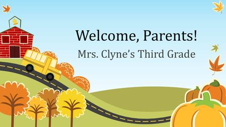 Welcome, Parents! Mrs. Clyne's Third Grade. Classroom Schedule 7:30-7:45 School starts, Attendance 7:50-8:45Social Studies/Science 8:45-10:30Math 10:30-11:15Specials.