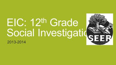 EIC: 12 th Grade Social Investigation 2013-2014. Social Investigation and Presentation Students will formulate, research, analyze and complete a project.
