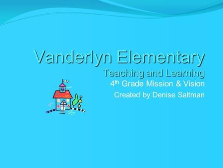 Vanderlyn Elementary Teaching and Learning 4 th Grade Mission & Vision Created by Denise Saltman.