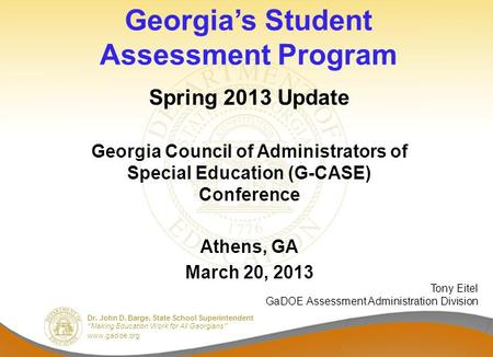 "Dr. John D. Barge, State School Superintendent ""Making Education Work for All Georgians"" www.gadoe.org Georgia's Student Assessment Program Spring 2013."
