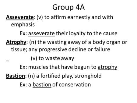 Group 4A Asseverate: (v) to affirm earnestly and with emphasis Ex: asseverate their loyalty to the cause Atrophy: (n) the wasting away of a body organ.
