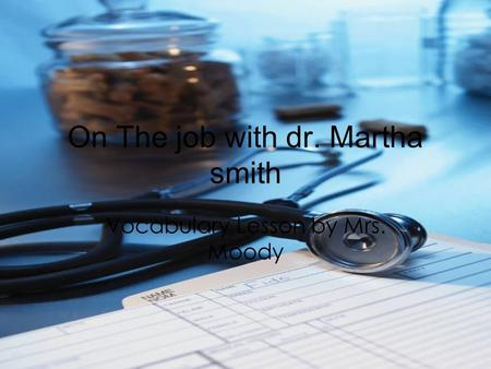 On The job with dr. Martha smith Vocabulary Lesson by Mrs. Moody.