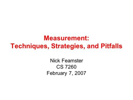 Measurement: Techniques, Strategies, and Pitfalls Nick Feamster CS 7260 February 7, 2007.