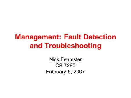 Management: Fault Detection and Troubleshooting Nick Feamster CS 7260 February 5, 2007.