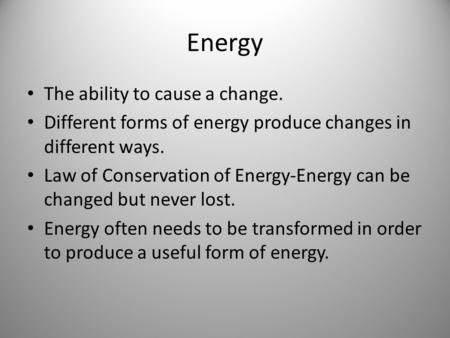 Energy The ability to cause a change. Different forms of energy produce changes in different ways. Law of Conservation of Energy-Energy can be changed.