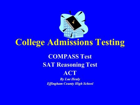 College Admissions Testing COMPASS Test SAT Reasoning Test ACT By Lue Healy Effingham County High School.