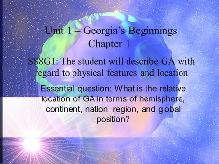 SS8G1: The student will describe GA with regard to physical features and location Unit 1 – Georgia's Beginnings Chapter 1 Essential question: What is the.