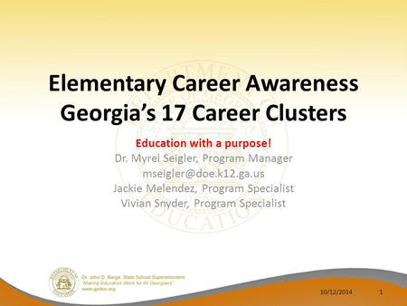 Elementary Career Awareness Georgia's 17 Career Clusters Education with a purpose! Dr. Myrel Seigler, Program Manager Jackie Melendez,