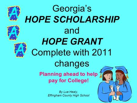 Georgia's HOPE SCHOLARSHIP and HOPE GRANT Complete with 2011 changes Planning ahead to help pay for College! By Lue Healy, Effingham County High School.