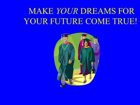 MAKE YOUR DREAMS FOR YOUR FUTURE COME TRUE!. Ready, Set, GO College Night Tuesday October 18 th 6 PM.