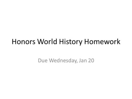 Honors World History Homework Due Wednesday, Jan 20.