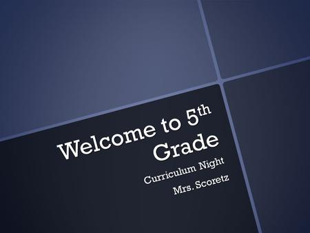 Welcome to 5 th Grade Curriculum Night Mrs. Scoretz.