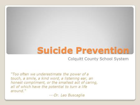 "Suicide Prevention Colquitt County School System ""Too often we underestimate the power of a touch, a smile, a kind word, a listening ear, an honest compliment,"
