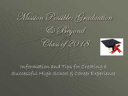 Mission Possible: Graduation & Beyond Class of 2018 Information and Tips for Creating a Successful High School & Career Experience.
