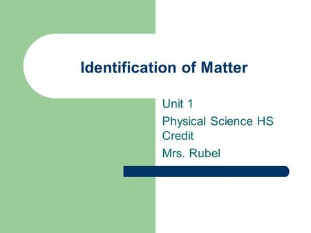 Identification of Matter Unit 1 Physical Science HS Credit Mrs. Rubel.