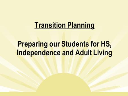Transition Planning Preparing our Students for HS, Independence and Adult Living.