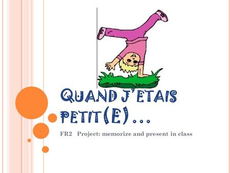Q UAND J ' ETAIS PETIT (E)… FR2 Project: memorize and present in class.