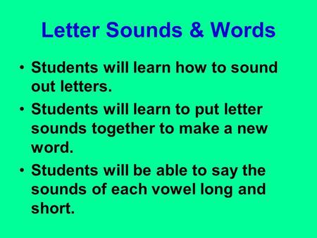 Letter Sounds & Words Students will learn how to sound out letters. Students will learn to put letter sounds together to make a new word. Students will.