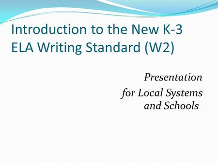 Introduction to the New K-3 ELA Writing Standard (W2) Presentation for Local Systems and Schools.
