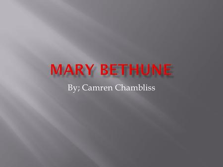 By; Camren Chambliss  Mary Bethune was born in Mayesville,South, Carolina July 10, 1875. She was the fifthteenth of seventeen children.