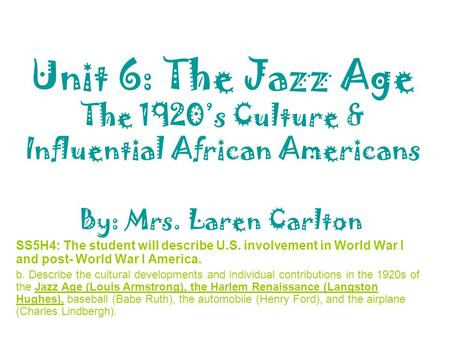 Unit 6: The Jazz Age The 1920's Culture & Influential African Americans By: Mrs. Laren Carlton SS5H4: The student will describe U.S. involvement in World.