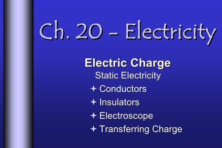 Ch. 20 - Electricity Electric Charge Electric Charge Static Electricity  Conductors  Insulators  Electroscope  Transferring Charge.