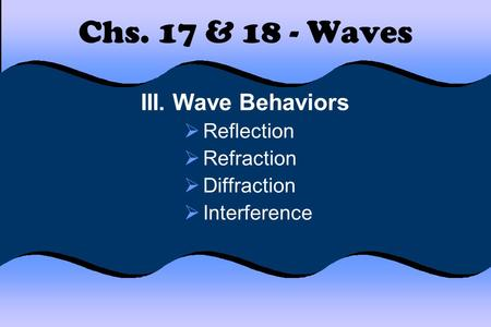 Chs. 17 & 18 - Waves III. Wave Behaviors Reflection Refraction