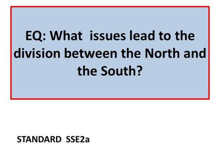 EQ: What issues lead to the division between the North and the South?