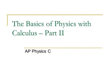 The Basics of Physics with Calculus – Part II AP Physics C.