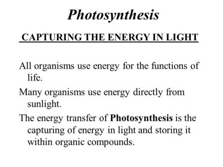 Photosynthesis CAPTURING THE ENERGY IN LIGHT All organisms use energy for the functions of life. Many organisms use energy directly from sunlight. The.
