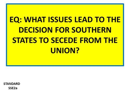 EQ: WHAT ISSUES LEAD TO THE DECISION FOR SOUTHERN STATES TO SECEDE FROM THE UNION? STANDARD SSE2a.
