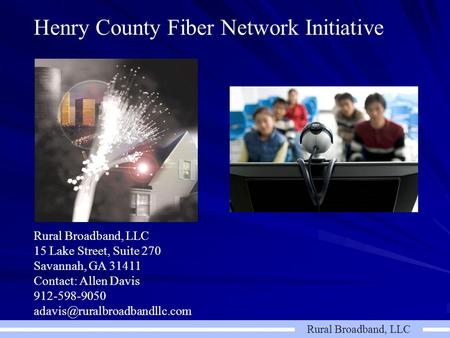 Rural Broadband, LLC Henry County Fiber Network Initiative Rural Broadband, LLC 15 Lake Street, Suite 270 Savannah, GA 31411 Contact: Allen Davis 912-598-9050.