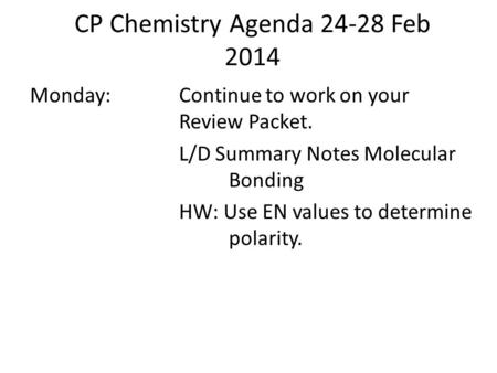 CP Chemistry Agenda 24-28 Feb 2014 Monday:Continue to work on your Review Packet. L/D Summary Notes Molecular Bonding HW: Use EN values to determine polarity.