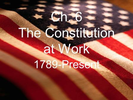 Ch. 6 The Constitution at Work 1789-Present. 6.1 Goals of the Constitution.