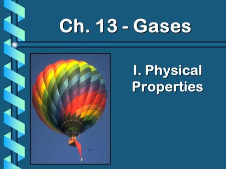 I. Physical Properties Ch. 13 - Gases. A. Kinetic Molecular Theory b Particles in an ideal gas… have no volume. have elastic collisions. are in constant,