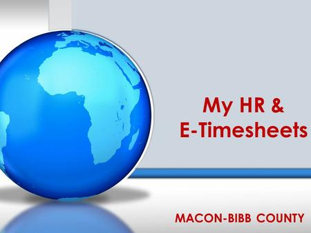 My HR & E-Timesheets MACON-BIBB COUNTY. Allows access to the following info: Contacts (Additions, Changes, and Deletions) Dependents (Additions, Changes,