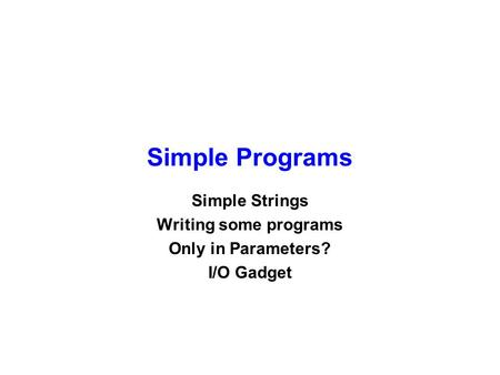 Simple Programs Simple Strings Writing some programs Only in Parameters? I/O Gadget.