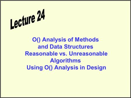 O() Analysis of Methods and Data Structures Reasonable vs. Unreasonable Algorithms Using O() Analysis in Design.