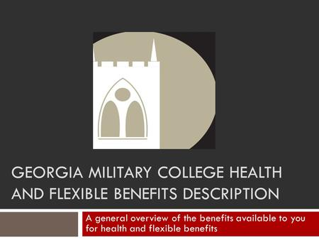 GEORGIA MILITARY COLLEGE HEALTH AND FLEXIBLE BENEFITS DESCRIPTION A general overview of the benefits available to you for health and flexible benefits.