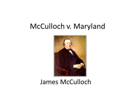 McCulloch v. Maryland James McCulloch. Case Basics Petitioner: McCulloch Respondent: Maryland Opinion Number: 17 U.S. 316 (1819) Court hearing the case: