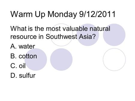Warm Up Monday 9/12/2011 What is the most valuable natural resource in Southwest Asia? A. water B. cotton C. oil D. sulfur.