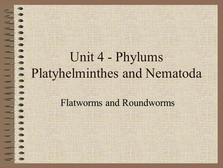 Unit 4 - Phylums Platyhelminthes and Nematoda Flatworms and Roundworms.