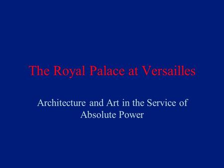 The Royal Palace at Versailles Architecture and Art in the Service of Absolute Power.