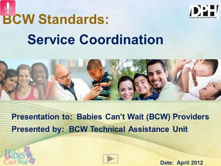 BCW Standards: Service Coordination Presentation to: Babies Can't Wait (BCW) Providers Presented by: BCW Technical Assistance Unit Date: April 2012.
