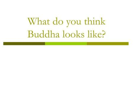 What do you think Buddha looks like?. NOOOOOOO!!!