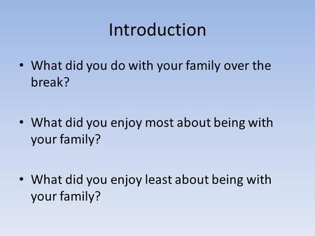 Introduction What did you do with your family over the break? What did you enjoy most about being with your family? What did you enjoy least about being.